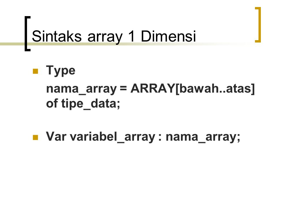 Sintaks array 1 Dimensi Type nama_array = ARRAY[bawah..atas] of tipe_data; Var variabel_array : nama_array;