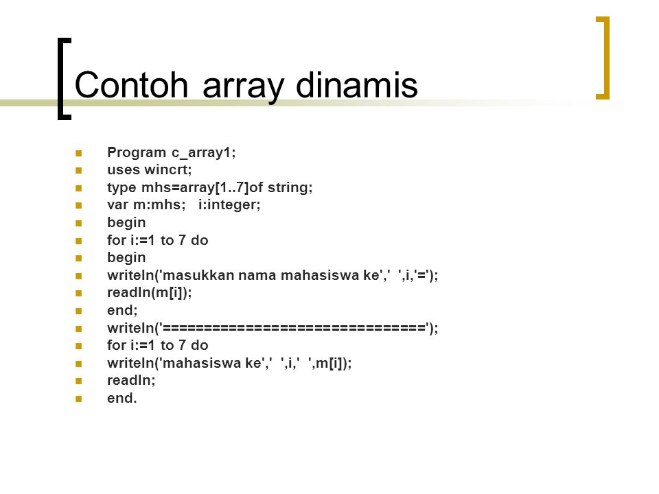 Contoh array dinamis Program c_array1; uses wincrt; type mhs=array[1..7]of string; var m:mhs; i:integer; begin for i:=1 to 7 do begin writeln( masukkan nama mahasiswa ke , ,i, = ); readln(m[i]); end; writeln( =============================== ); for i:=1 to 7 do writeln( mahasiswa ke , ,i, ,m[i]); readln; end.