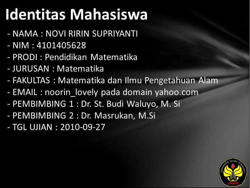 Identitas Mahasiswa - NAMA : NOVI RIRIN SUPRIYANTI - NIM : 4101405628 - PRODI : Pendidikan Matematika - JURUSAN : Matematika - FAKULTAS : Matematika dan Ilmu Pengetahuan Alam - EMAIL : noorin_lovely pada domain yahoo.com - PEMBIMBING 1 : Dr.
