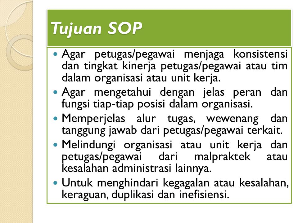 Tujuan SOP Agar petugas/pegawai menjaga konsistensi dan tingkat kinerja petugas/pegawai atau tim dalam organisasi atau unit kerja. Agar mengetahui den