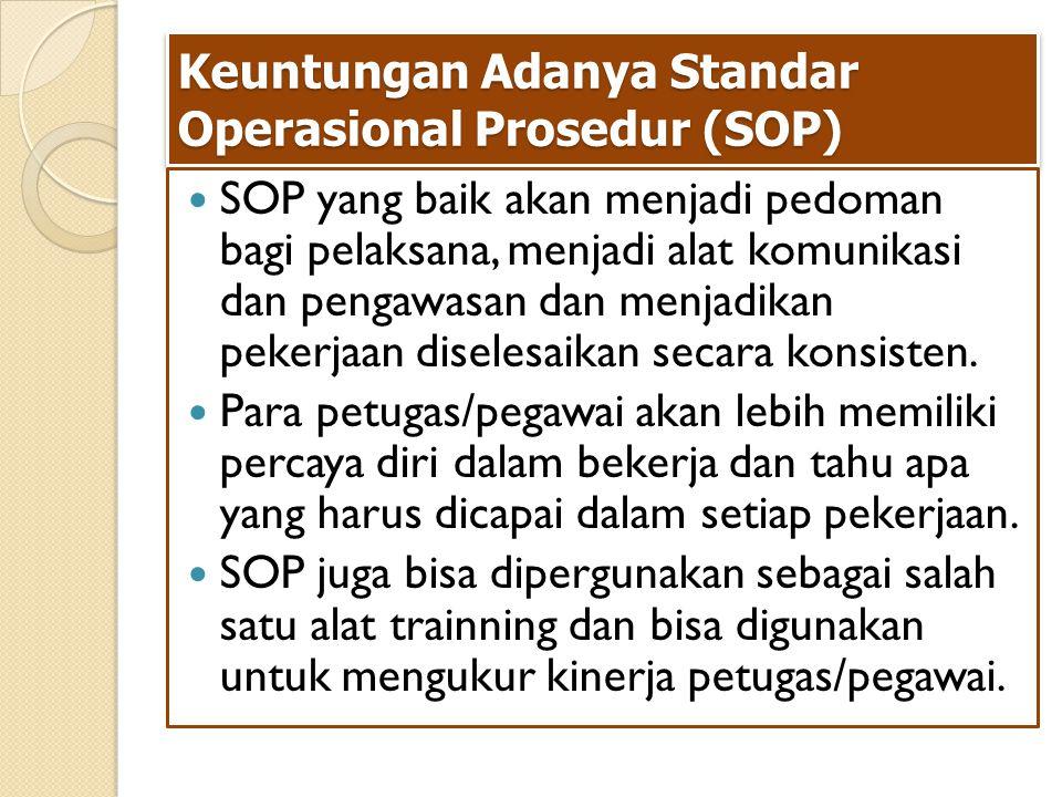 Keuntungan Adanya Standar Operasional Prosedur (SOP) SOP yang baik akan menjadi pedoman bagi pelaksana, menjadi alat komunikasi dan pengawasan dan menjadikan pekerjaan diselesaikan secara konsisten.