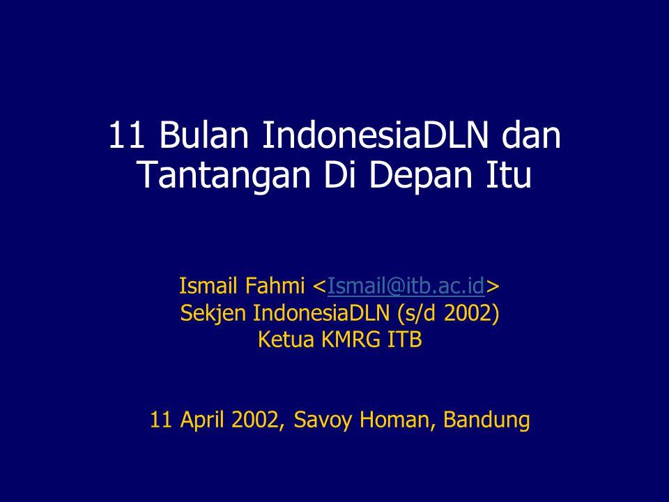 11 Bulan IndonesiaDLN dan Tantangan Di Depan Itu Ismail Fahmi Ismail@itb.ac.id Sekjen IndonesiaDLN (s/d 2002) Ketua KMRG ITB 11 April 2002, Savoy Homan, Bandung