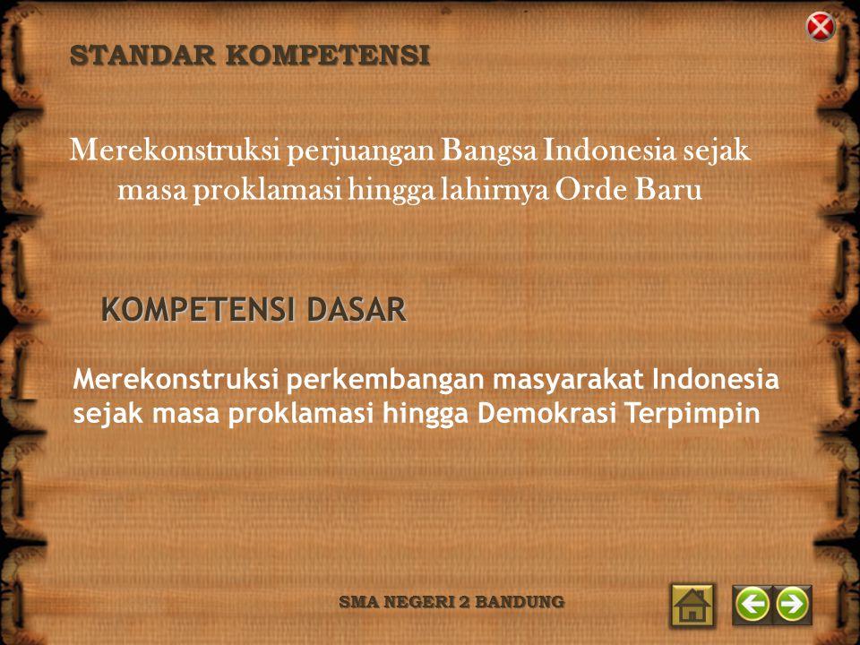STANDAR KOMPETENSI SMA NEGERI 2 BANDUNG Merekonstruksi perjuangan Bangsa Indonesia sejak masa proklamasi hingga lahirnya Orde Baru KOMPETENSI DASAR Me