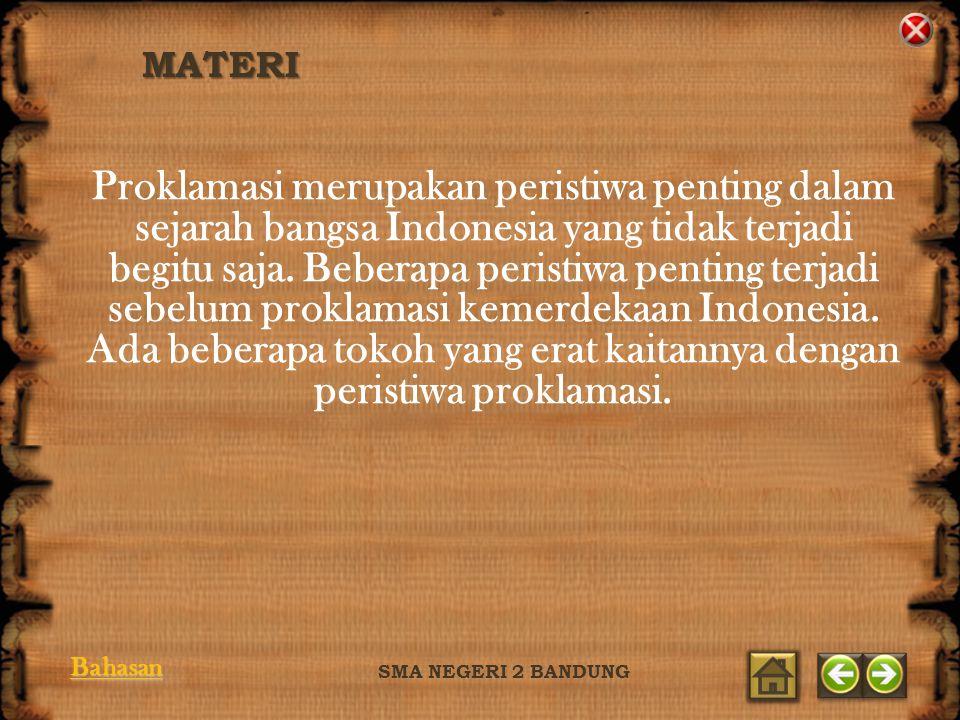 MATERI SMA NEGERI 2 BANDUNG Proklamasi merupakan peristiwa penting dalam sejarah bangsa Indonesia yang tidak terjadi begitu saja. Beberapa peristiwa p