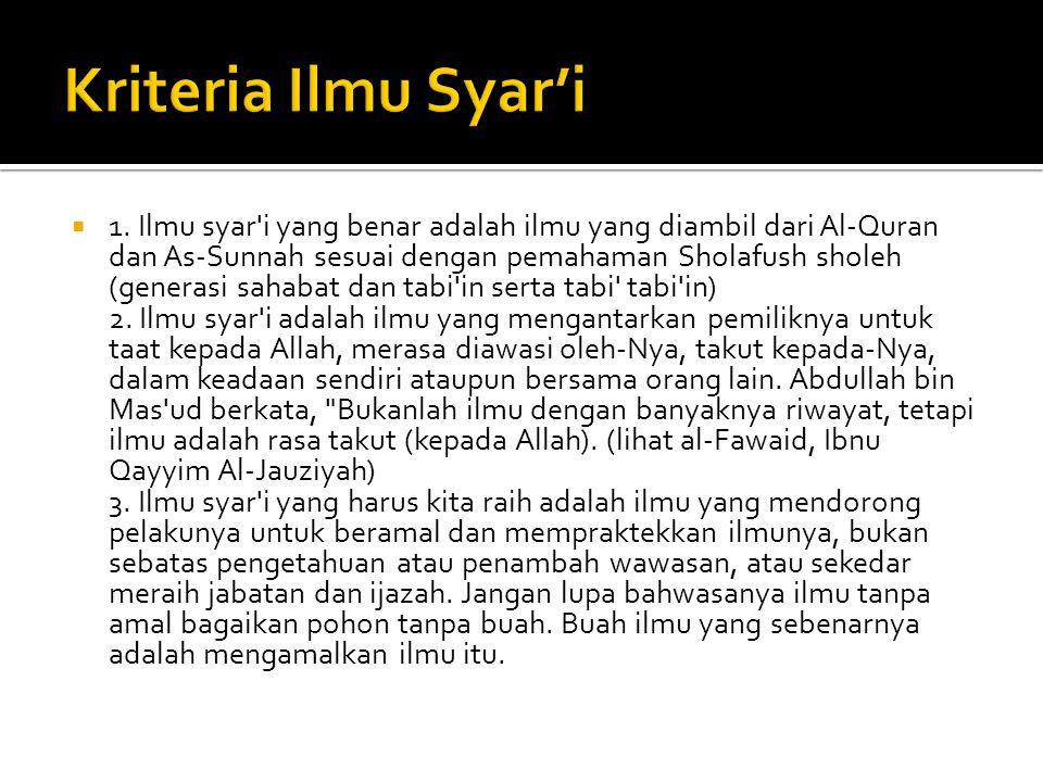  1. Ilmu syar'i yang benar adalah ilmu yang diambil dari Al-Quran dan As-Sunnah sesuai dengan pemahaman Sholafush sholeh (generasi sahabat dan tabi'i