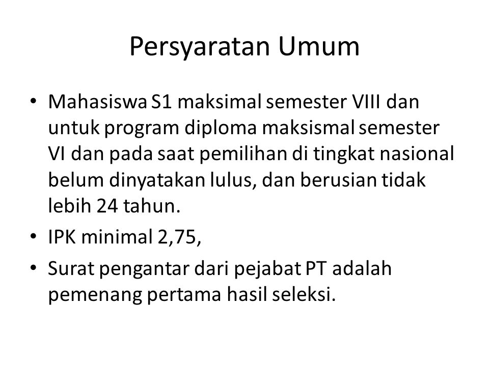 Persyaratan Umum Mahasiswa S1 maksimal semester VIII dan untuk program diploma maksismal semester VI dan pada saat pemilihan di tingkat nasional belum dinyatakan lulus, dan berusian tidak lebih 24 tahun.