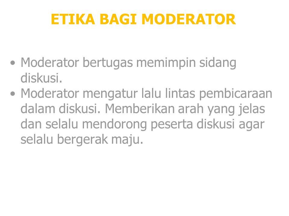 ETIKA BAGI MODERATOR Moderator bertugas memimpin sidang diskusi. Moderator mengatur lalu lintas pembicaraan dalam diskusi. Memberikan arah yang jelas