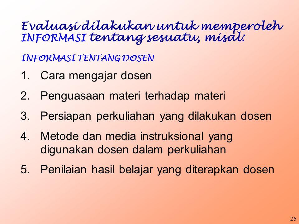 25 Evaluasi dilakukan untuk memperoleh INFORMASI tentang sesuatu, misal: INFORMASI TENTANG MAHASISWA 1.Apakah mahasiswa sudah menguasai materi matakul
