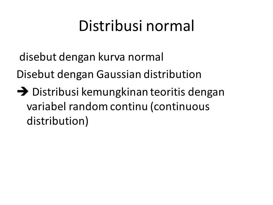 Distribusi normal disebut dengan kurva normal Disebut dengan Gaussian distribution  Distribusi kemungkinan teoritis dengan variabel random continu (c