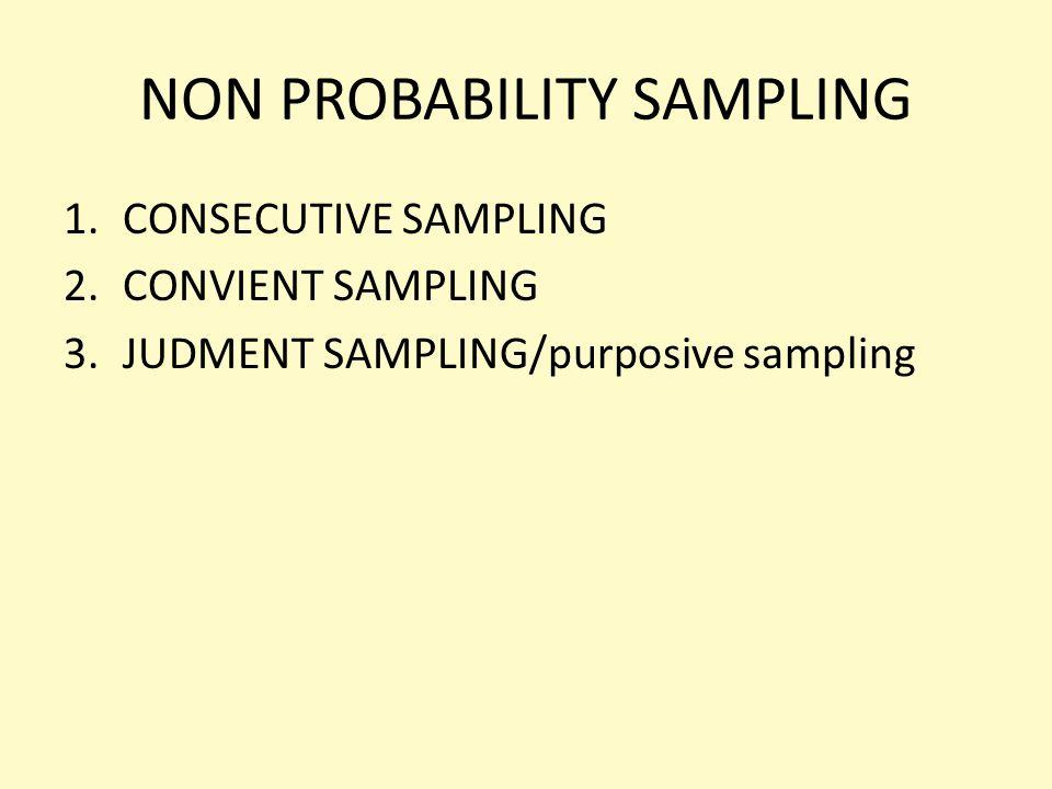NON PROBABILITY SAMPLING 1.CONSECUTIVE SAMPLING 2.CONVIENT SAMPLING 3.JUDMENT SAMPLING/purposive sampling