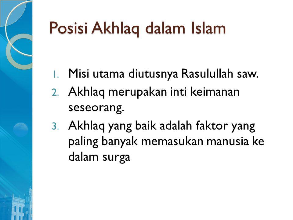 Posisi Akhlaq dalam Islam 1. Misi utama diutusnya Rasulullah saw. 2. Akhlaq merupakan inti keimanan seseorang. 3. Akhlaq yang baik adalah faktor yang