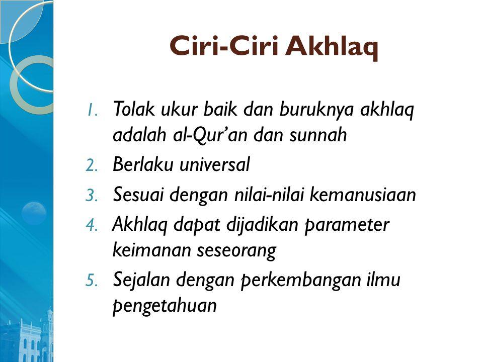 Ciri-Ciri Akhlaq 1. Tolak ukur baik dan buruknya akhlaq adalah al-Qur'an dan sunnah 2. Berlaku universal 3. Sesuai dengan nilai-nilai kemanusiaan 4. A