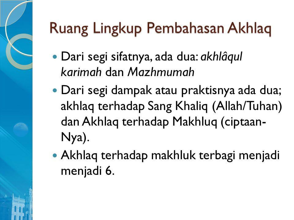 Ruang Lingkup Pembahasan Akhlaq Dari segi sifatnya, ada dua: akhlâqul karimah dan Mazhmumah Dari segi dampak atau praktisnya ada dua; akhlaq terhadap