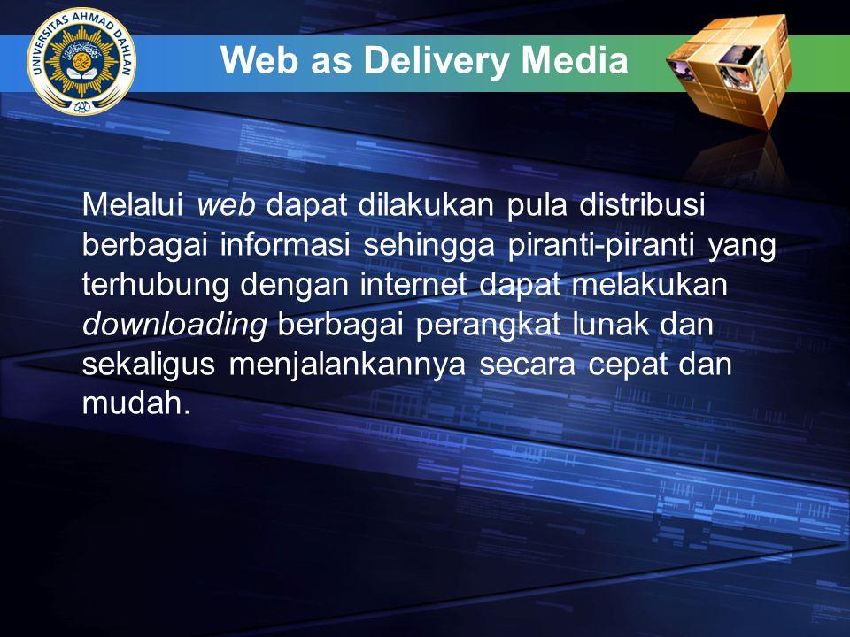 Web as Delivery Media Melalui web dapat dilakukan pula distribusi berbagai informasi sehingga piranti-piranti yang terhubung dengan internet dapat melakukan downloading berbagai perangkat lunak dan sekaligus menjalankannya secara cepat dan mudah.