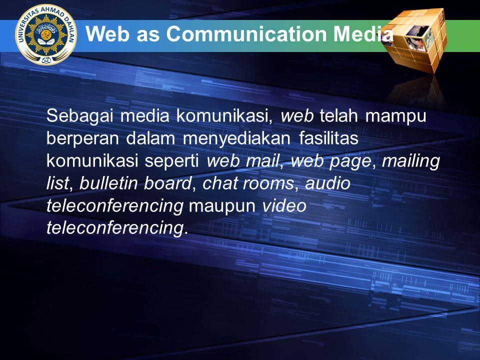 Web as Communication Media Sebagai media komunikasi, web telah mampu berperan dalam menyediakan fasilitas komunikasi seperti web mail, web page, mailing list, bulletin board, chat rooms, audio teleconferencing maupun video teleconferencing.
