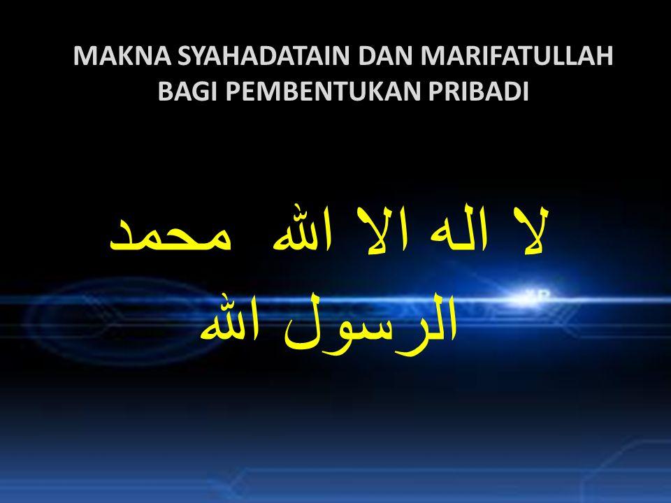 MAKNA SYAHADATAIN DAN MARIFATULLAH BAGI PEMBENTUKAN PRIBADI لا اله الا الله محمد الرسول الله