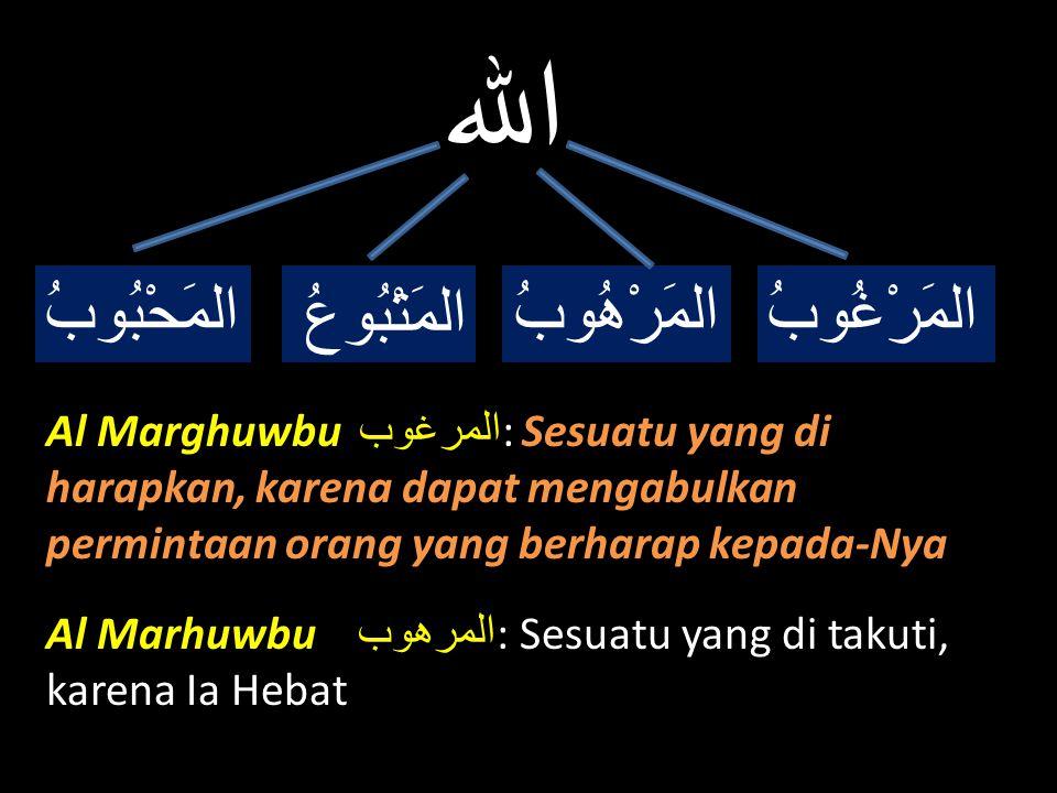 الله المَرْغُوبُالمَرْهُوبُ المَتْبُوعُ المَحْبُوبُ Al Marghuwbu المرغوب : Sesuatu yang di harapkan, karena dapat mengabulkan permintaan orang yang be