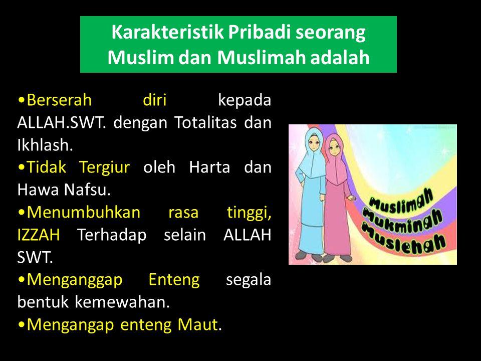 Karakteristik Pribadi seorang Muslim dan Muslimah adalah Berserah diri kepada ALLAH.SWT. dengan Totalitas dan Ikhlash. Tidak Tergiur oleh Harta dan Ha