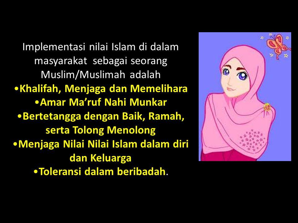 Implementasi nilai Islam di dalam masyarakat sebagai seorang Muslim/Muslimah adalah Khalifah, Menjaga dan Memelihara Amar Ma'ruf Nahi Munkar Bertetang