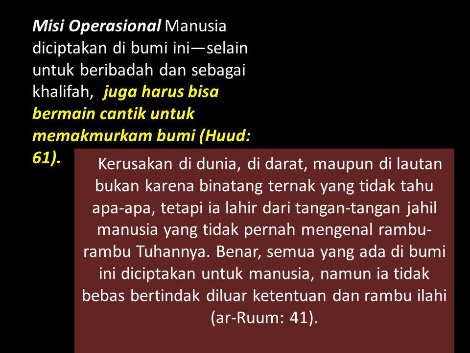 Misi Operasional Manusia diciptakan di bumi ini—selain untuk beribadah dan sebagai khalifah, juga harus bisa bermain cantik untuk memakmurkam bumi (Hu
