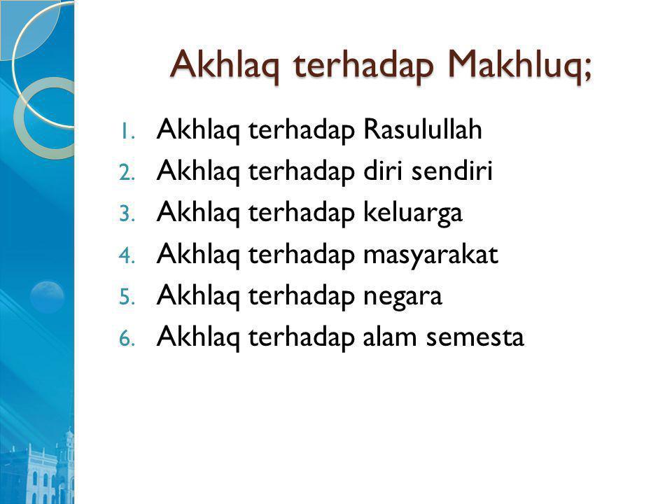 Akhlaq terhadap Makhluq; 1. Akhlaq terhadap Rasulullah 2. Akhlaq terhadap diri sendiri 3. Akhlaq terhadap keluarga 4. Akhlaq terhadap masyarakat 5. Ak