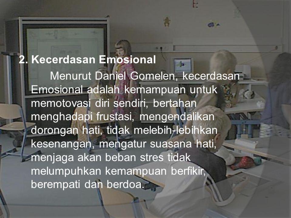 2. Kecerdasan Emosional Menurut Daniel Gomelen, kecerdasan Emosional adalah kemampuan untuk memotovasi diri sendiri, bertahan menghadapi frustasi, men