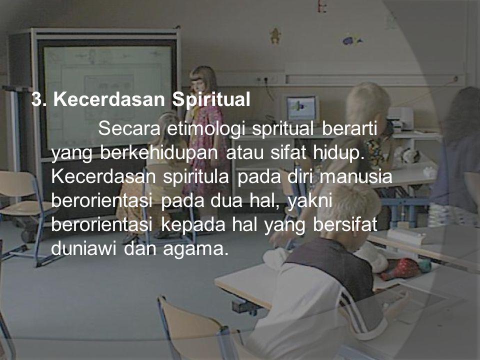 3. Kecerdasan Spiritual Secara etimologi spritual berarti yang berkehidupan atau sifat hidup. Kecerdasan spiritula pada diri manusia berorientasi pada