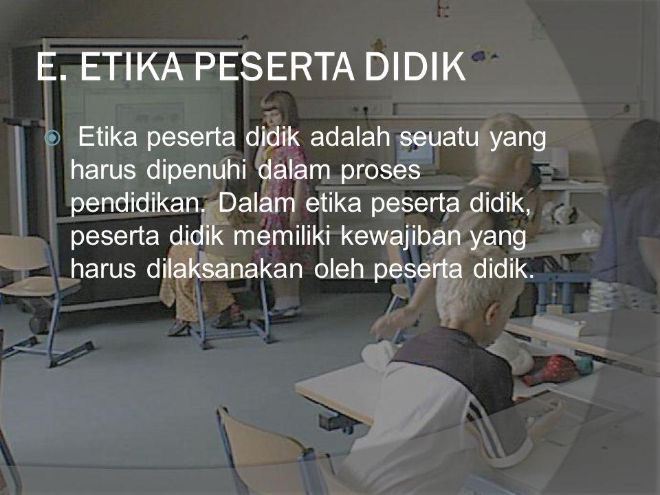 E. ETIKA PESERTA DIDIK  Etika peserta didik adalah seuatu yang harus dipenuhi dalam proses pendidikan. Dalam etika peserta didik, peserta didik memil