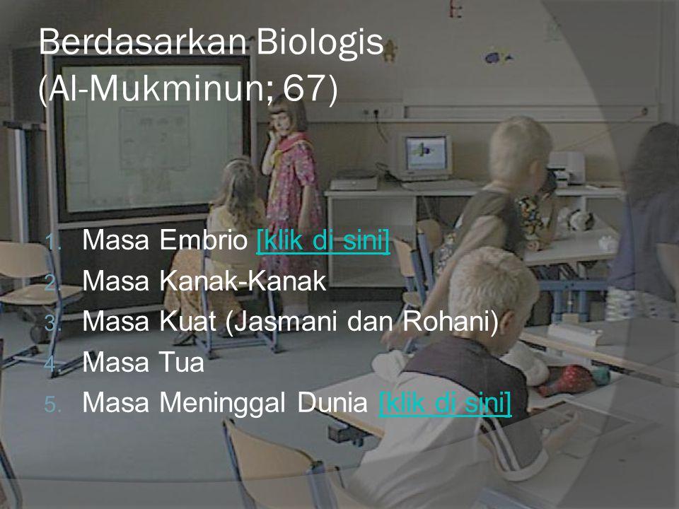Berdasarkan Biologis (Al-Mukminun; 67) 1. Masa Embrio [klik di sini][klik di sini] 2. Masa Kanak-Kanak 3. Masa Kuat (Jasmani dan Rohani) 4. Masa Tua 5