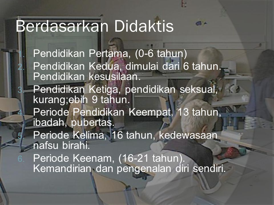 Berdasarkan Didaktis 1. Pendidikan Pertama, (0-6 tahun) 2. Pendidikan Kedua, dimulai dari 6 tahun. Pendidikan kesusilaan. 3. Pendidikan Ketiga, pendid