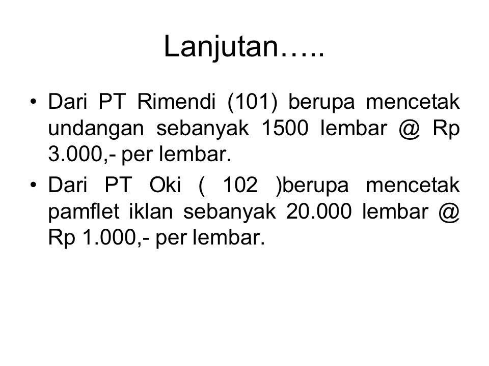 Lanjutan….. Dari PT Rimendi (101) berupa mencetak undangan sebanyak 1500 lembar @ Rp 3.000,- per lembar. Dari PT Oki ( 102 )berupa mencetak pamflet ik