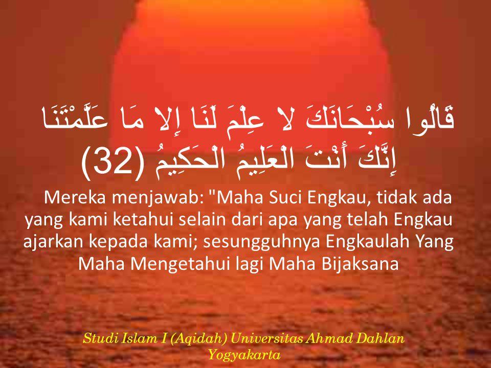 قَالُوا سُبْحَانَكَ لا عِلْمَ لَنَا إِلا مَا عَلَّمْتَنَا إِنَّكَ أَنْتَ الْعَلِيمُ الْحَكِيمُ (32) Mereka menjawab: Maha Suci Engkau, tidak ada yang kami ketahui selain dari apa yang telah Engkau ajarkan kepada kami; sesungguhnya Engkaulah Yang Maha Mengetahui lagi Maha Bijaksana Studi Islam I (Aqidah) Universitas Ahmad Dahlan Yogyakarta