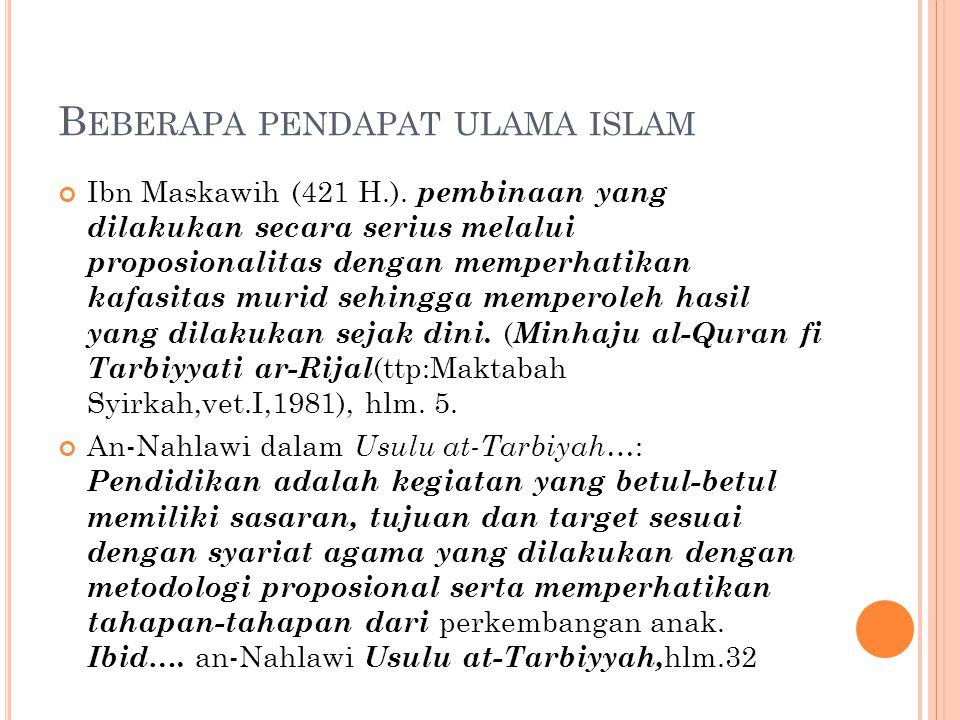B EBERAPA PENDAPAT ULAMA ISLAM Ibn Maskawih (421 H.). pembinaan yang dilakukan secara serius melalui proposionalitas dengan memperhatikan kafasitas mu