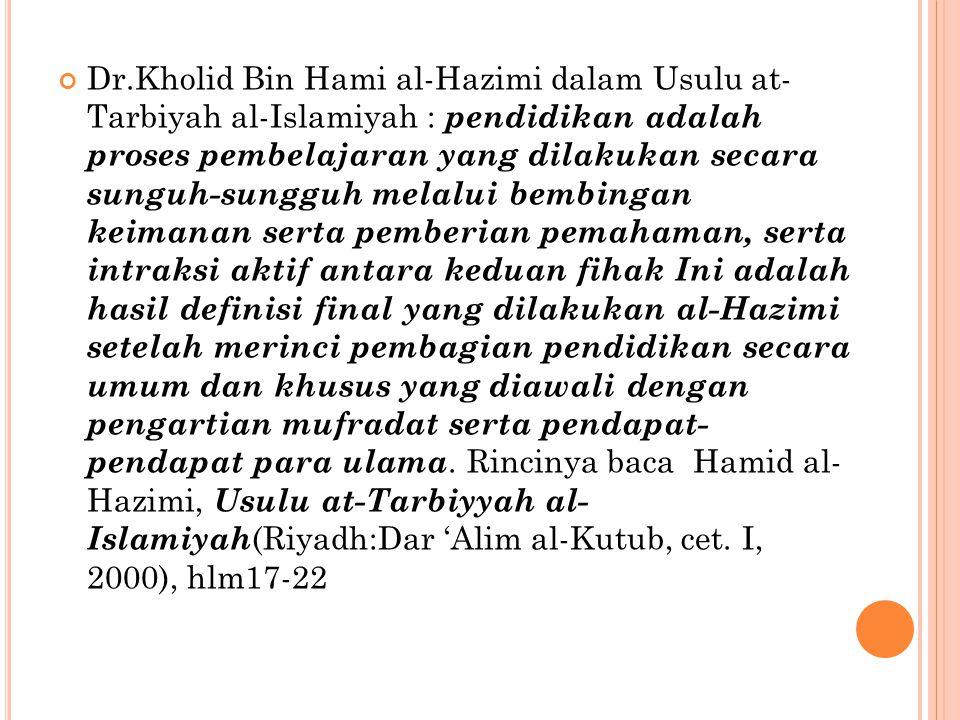 Dr.Kholid Bin Hami al-Hazimi dalam Usulu at- Tarbiyah al-Islamiyah : pendidikan adalah proses pembelajaran yang dilakukan secara sunguh-sungguh melalui bembingan keimanan serta pemberian pemahaman, serta intraksi aktif antara keduan fihak Ini adalah hasil definisi final yang dilakukan al-Hazimi setelah merinci pembagian pendidikan secara umum dan khusus yang diawali dengan pengartian mufradat serta pendapat- pendapat para ulama.