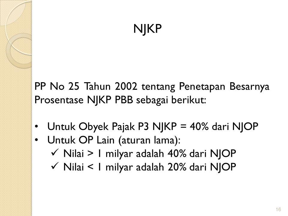 16 NJKP PP No 25 Tahun 2002 tentang Penetapan Besarnya Prosentase NJKP PBB sebagai berikut: Untuk Obyek Pajak P3 NJKP = 40% dari NJOP Untuk OP Lain (aturan lama): Nilai > 1 milyar adalah 40% dari NJOP Nilai < 1 milyar adalah 20% dari NJOP