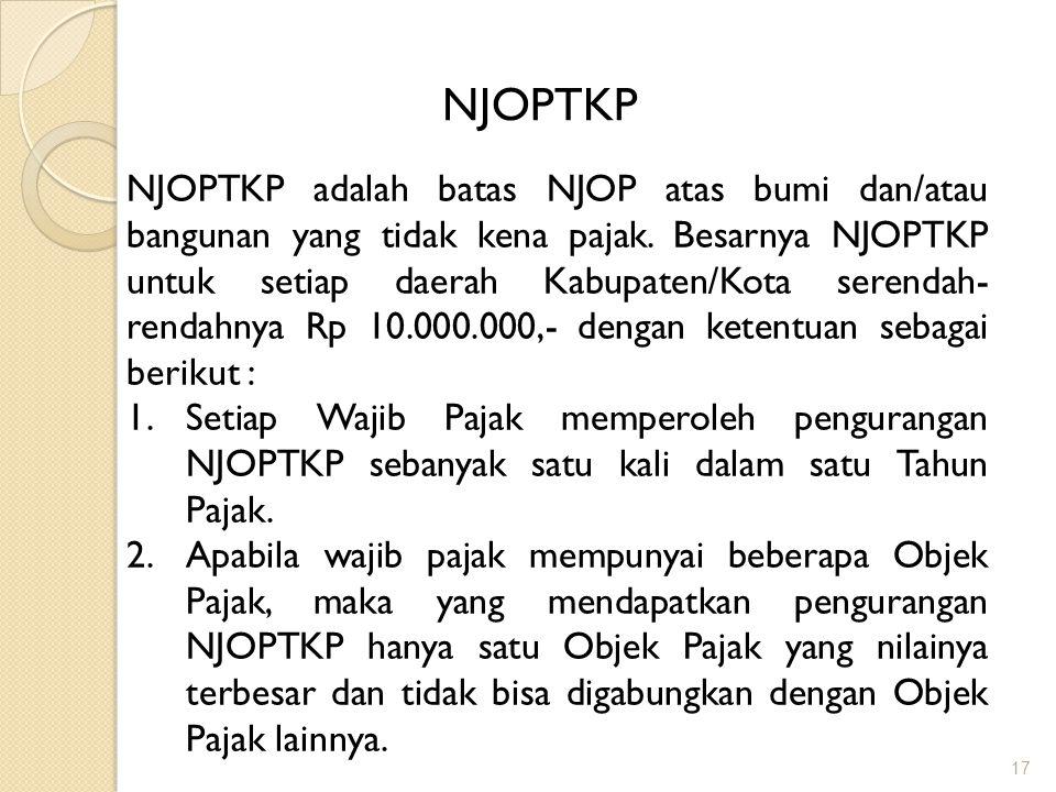 17 NJOPTKP NJOPTKP adalah batas NJOP atas bumi dan/atau bangunan yang tidak kena pajak.