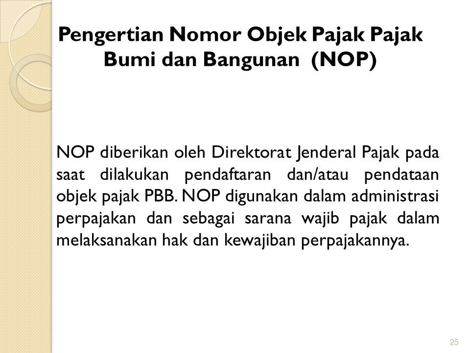 25 Pengertian Nomor Objek Pajak Pajak Bumi dan Bangunan (NOP) NOP diberikan oleh Direktorat Jenderal Pajak pada saat dilakukan pendaftaran dan/atau pendataan objek pajak PBB.
