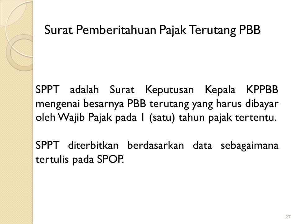 27 Surat Pemberitahuan Pajak Terutang PBB SPPT adalah Surat Keputusan Kepala KPPBB mengenai besarnya PBB terutang yang harus dibayar oleh Wajib Pajak pada 1 (satu) tahun pajak tertentu.