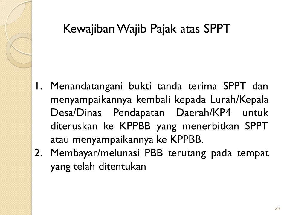 29 Kewajiban Wajib Pajak atas SPPT 1.Menandatangani bukti tanda terima SPPT dan menyampaikannya kembali kepada Lurah/Kepala Desa/Dinas Pendapatan Daerah/KP4 untuk diteruskan ke KPPBB yang menerbitkan SPPT atau menyampaikannya ke KPPBB.