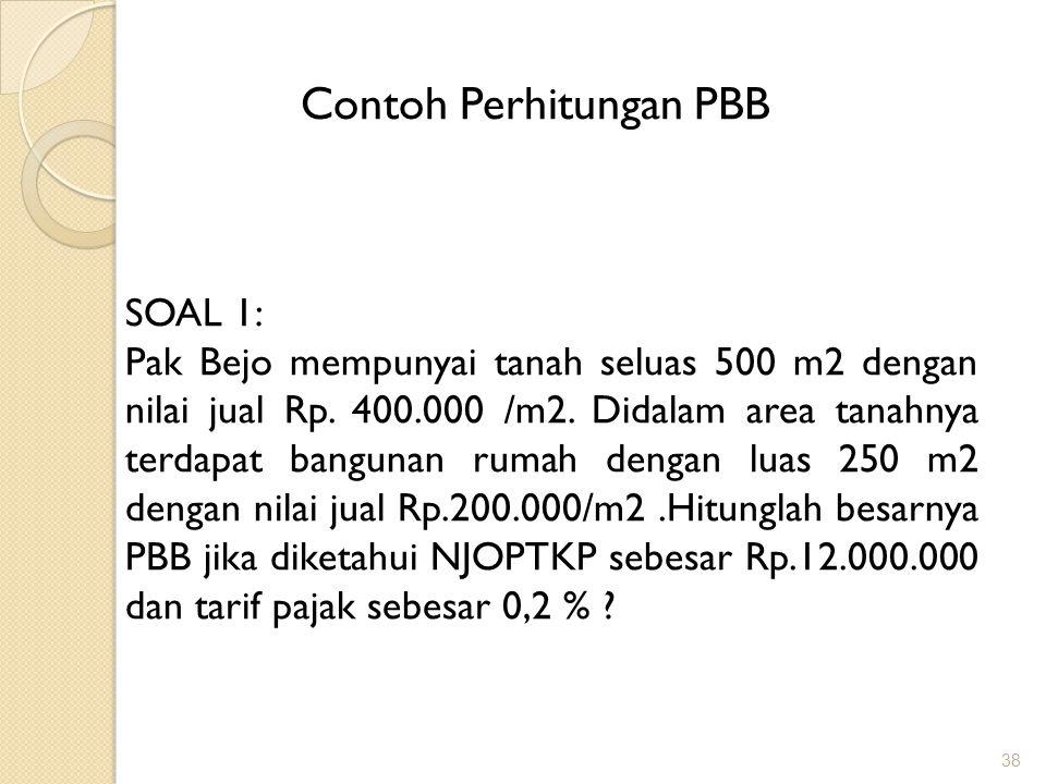 38 Contoh Perhitungan PBB SOAL 1: Pak Bejo mempunyai tanah seluas 500 m2 dengan nilai jual Rp.