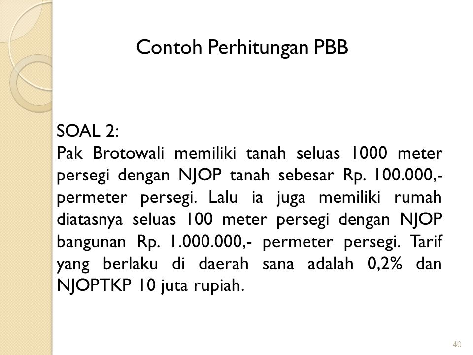 40 Contoh Perhitungan PBB SOAL 2: Pak Brotowali memiliki tanah seluas 1000 meter persegi dengan NJOP tanah sebesar Rp.