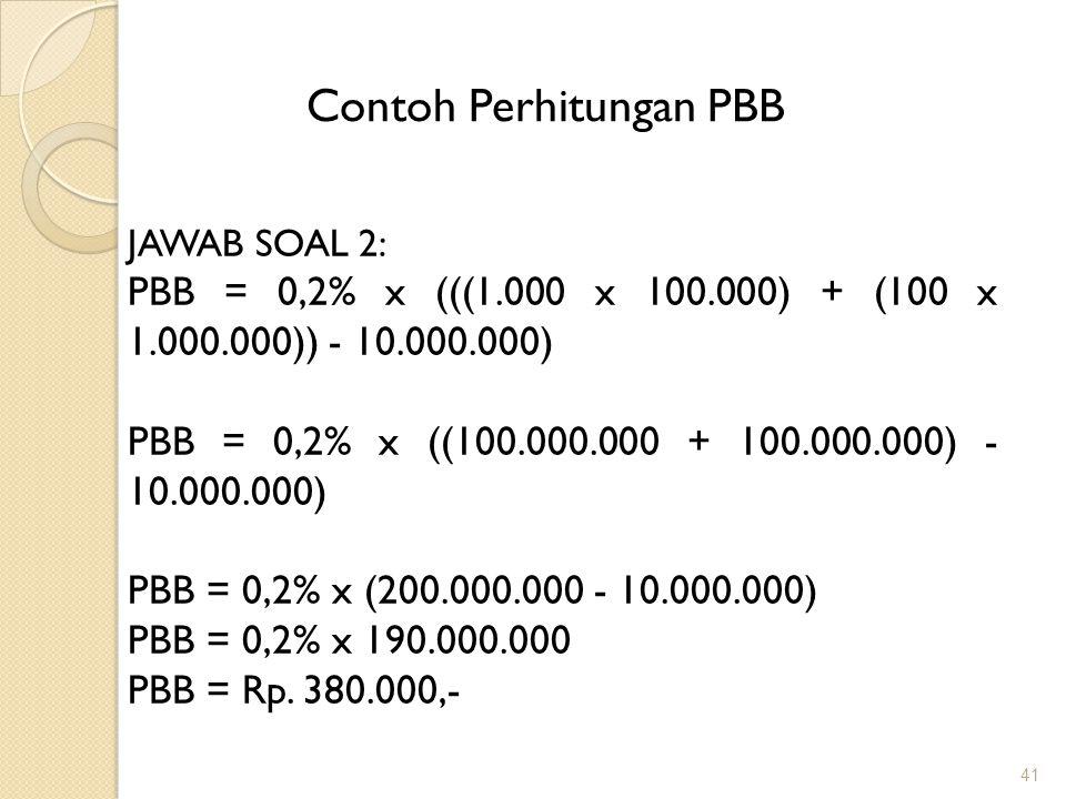 41 Contoh Perhitungan PBB JAWAB SOAL 2: PBB = 0,2% x (((1.000 x 100.000) + (100 x 1.000.000)) - 10.000.000) PBB = 0,2% x ((100.000.000 + 100.000.000) - 10.000.000) PBB = 0,2% x (200.000.000 - 10.000.000) PBB = 0,2% x 190.000.000 PBB = Rp.