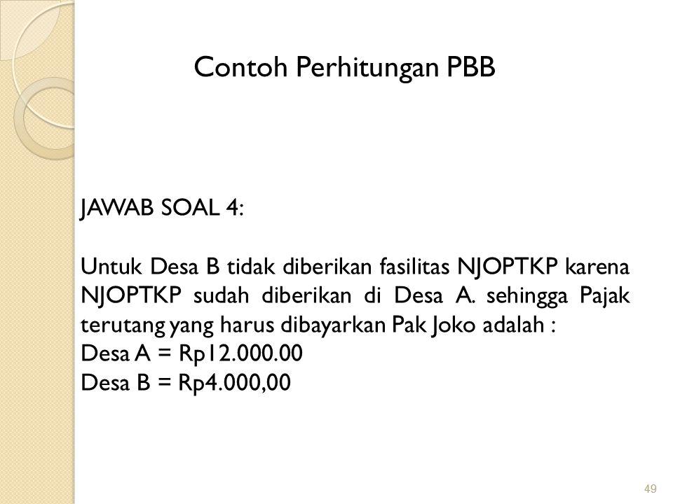 49 Contoh Perhitungan PBB JAWAB SOAL 4: Untuk Desa B tidak diberikan fasilitas NJOPTKP karena NJOPTKP sudah diberikan di Desa A.