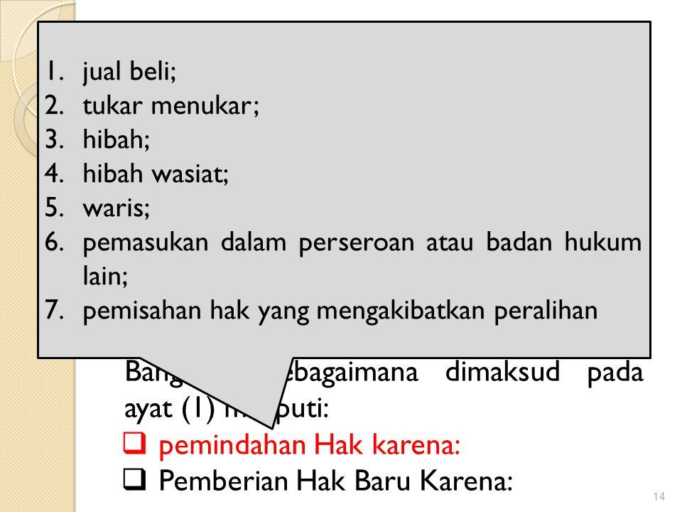 14 Obyek Pajak BPHTB Objek Pajak Bea Perolehan Hak atas Tanah dan Bangunan adalah Perolehan Hak atas Tanah dan/atau Bangunan Perolehan Hak atas Tanah dan/atau Bangunan sebagaimana dimaksud pada ayat (1) meliputi:  pemindahan Hak karena:  Pemberian Hak Baru Karena: 1.jual beli; 2.tukar menukar; 3.hibah; 4.hibah wasiat; 5.waris; 6.pemasukan dalam perseroan atau badan hukum lain; 7.pemisahan hak yang mengakibatkan peralihan