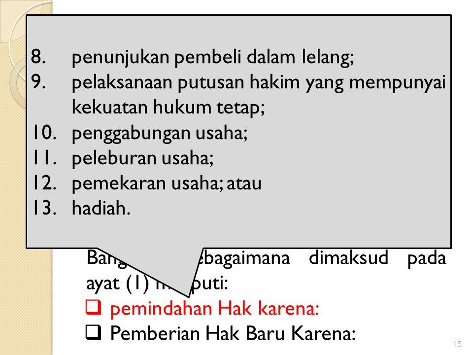 15 Obyek Pajak BPHTB Objek Pajak Bea Perolehan Hak atas Tanah dan Bangunan adalah Perolehan Hak atas Tanah dan/atau Bangunan Perolehan Hak atas Tanah dan/atau Bangunan sebagaimana dimaksud pada ayat (1) meliputi:  pemindahan Hak karena:  Pemberian Hak Baru Karena: 8.penunjukan pembeli dalam lelang; 9.pelaksanaan putusan hakim yang mempunyai kekuatan hukum tetap; 10.penggabungan usaha; 11.peleburan usaha; 12.pemekaran usaha; atau 13.hadiah.