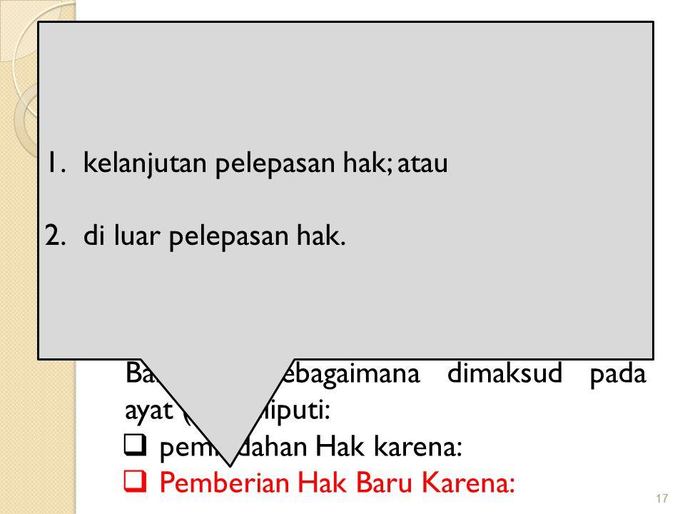 17 Obyek Pajak BPHTB Objek Pajak Bea Perolehan Hak atas Tanah dan Bangunan adalah Perolehan Hak atas Tanah dan/atau Bangunan Perolehan Hak atas Tanah dan/atau Bangunan sebagaimana dimaksud pada ayat (1) meliputi:  pemindahan Hak karena:  Pemberian Hak Baru Karena: 1.kelanjutan pelepasan hak; atau 2.di luar pelepasan hak.