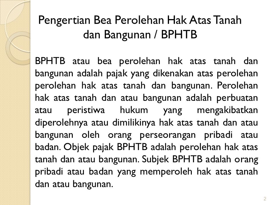 2 Pengertian Bea Perolehan Hak Atas Tanah dan Bangunan / BPHTB BPHTB atau bea perolehan hak atas tanah dan bangunan adalah pajak yang dikenakan atas perolehan perolehan hak atas tanah dan bangunan.