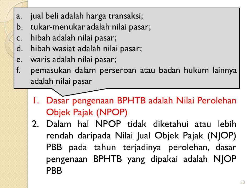 30 Dasar pengenaan BPHTB 1.Dasar pengenaan BPHTB adalah Nilai Perolehan Objek Pajak (NPOP) 2.Dalam hal NPOP tidak diketahui atau lebih rendah daripada Nilai Jual Objek Pajak (NJOP) PBB pada tahun terjadinya perolehan, dasar pengenaan BPHTB yang dipakai adalah NJOP PBB a.jual beli adalah harga transaksi; b.tukar-menukar adalah nilai pasar; c.hibah adalah nilai pasar; d.hibah wasiat adalah nilai pasar; e.waris adalah nilai pasar; f.pemasukan dalam perseroan atau badan hukum lainnya adalah nilai pasar