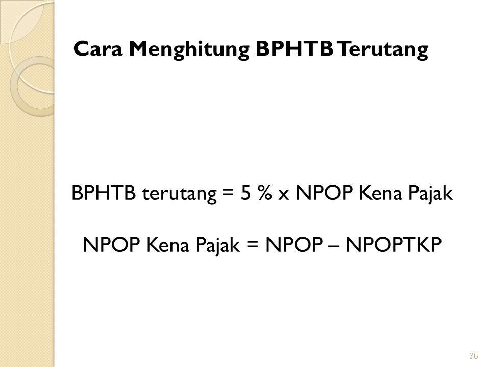 36 Cara Menghitung BPHTB Terutang BPHTB terutang = 5 % x NPOP Kena Pajak NPOP Kena Pajak = NPOP – NPOPTKP
