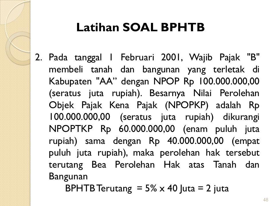 48 Latihan SOAL BPHTB 2.Pada tanggal 1 Februari 2001, Wajib Pajak B membeli tanah dan bangunan yang terletak di Kabupaten AA dengan NPOP Rp 100.000.000,00 (seratus juta rupiah).